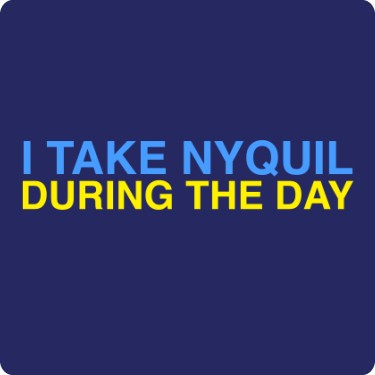 I Take Nyquil During the Day Tee